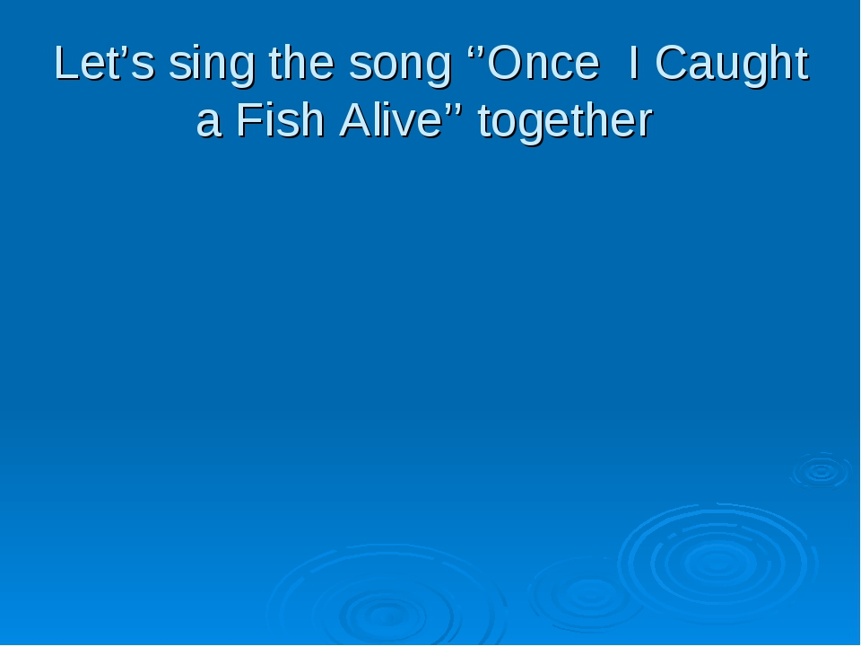 Let's sing the song ''Once I Caught a Fish Alive'' together