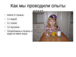 Как мы проводили опыты дома Взяли 3 стакана: 1 с водой 2 с соком 3 с молоком
