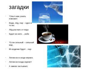 загадки *Опыт нам узнать поможет: Вода, лёд, пар – одно и то же. Лёд растает,