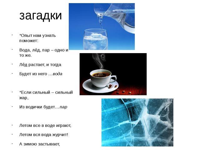 загадки *Опыт нам узнать поможет: Вода, лёд, пар – одно и то же. Лёд растает,...