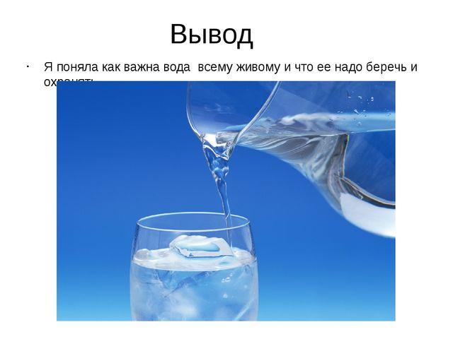 Вывод Я поняла как важна вода всему живому и что ее надо беречь и охранять