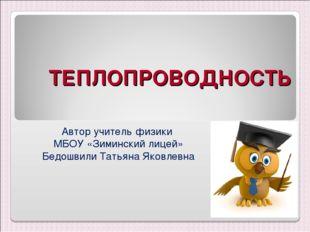 ТЕПЛОПРОВОДНОСТЬ Автор учитель физики МБОУ «Зиминский лицей» Бедошвили Татьян