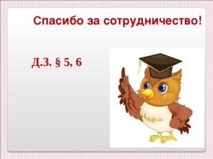 Д.З. § 5, 6 Спасибо за сотрудничество!