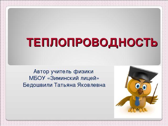 ТЕПЛОПРОВОДНОСТЬ Автор учитель физики МБОУ «Зиминский лицей» Бедошвили Татьян...