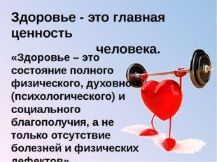 Здоровье - это главная ценность человека. «Здоровье – это состояние полного ф