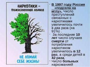 В 1997 году Россия «подсела на иглу». Число преступлений связанных с наркотик