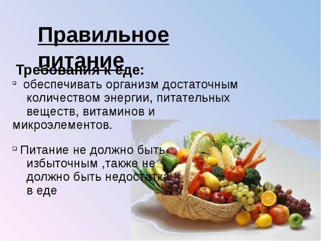 Правильное питание Требования к еде: обеспечивать организм достаточным количе...