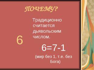 ПОЧЕМУ? 6 Традиционно считается дьявольским числом. 6=7-1 (мир без 1, т.е. бе