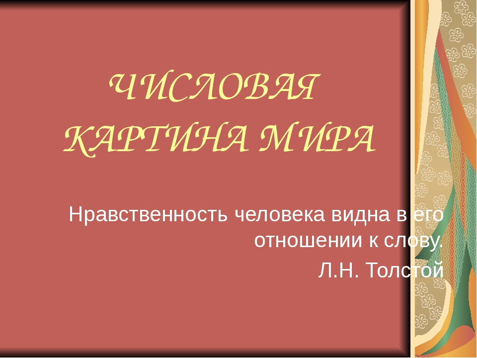 ЧИСЛОВАЯ КАРТИНА МИРА Нравственность человека видна в его отношении к слову....