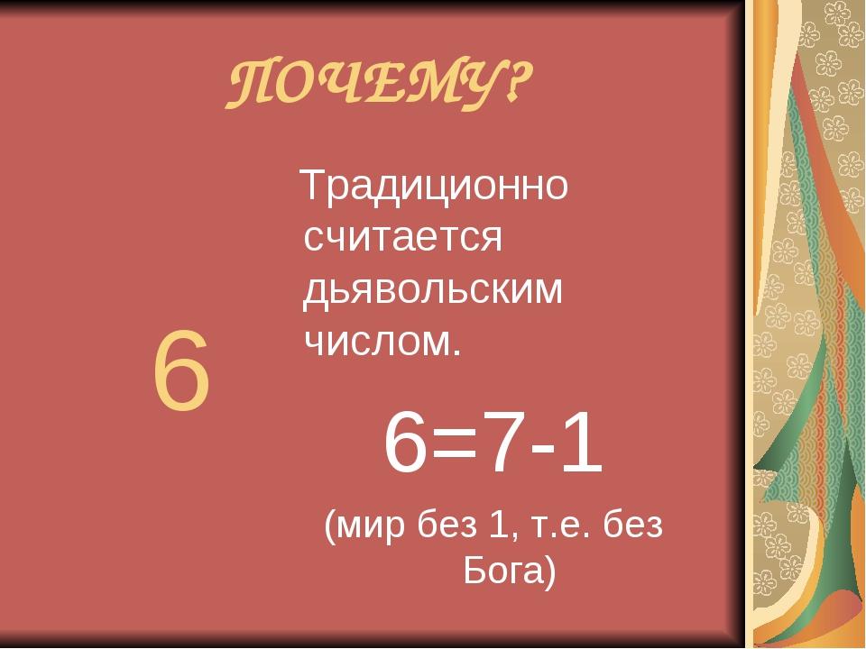 ПОЧЕМУ? 6 Традиционно считается дьявольским числом. 6=7-1 (мир без 1, т.е. бе...