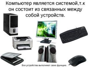 Компьютер является системой,т.к он состоит из связанных между собой устройств