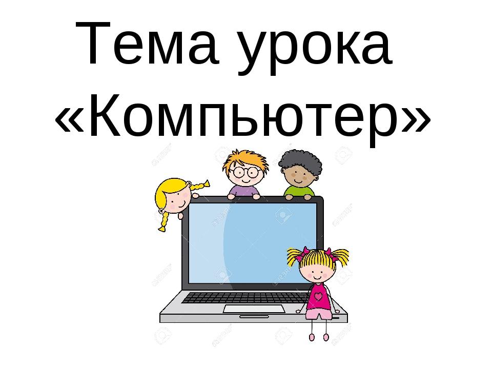 Тема урока «Компьютер»