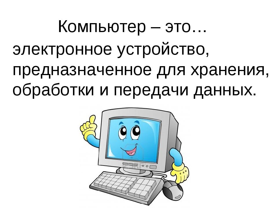 Компьютер – это… электронное устройство, предназначенное для хранения, обрабо...