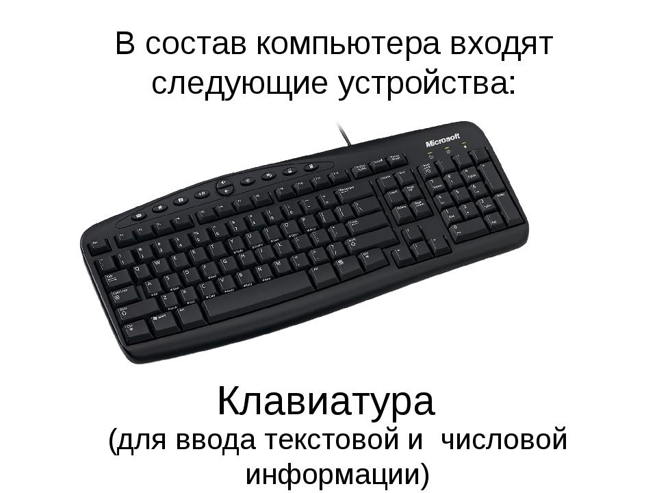 В состав компьютера входят следующие устройства: Клавиатура (для ввода текст...