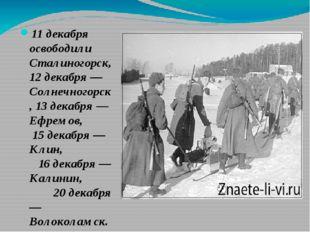 11 декабря освободили Сталиногорск, 12 декабря — Солнечногорск, 13 декабря —