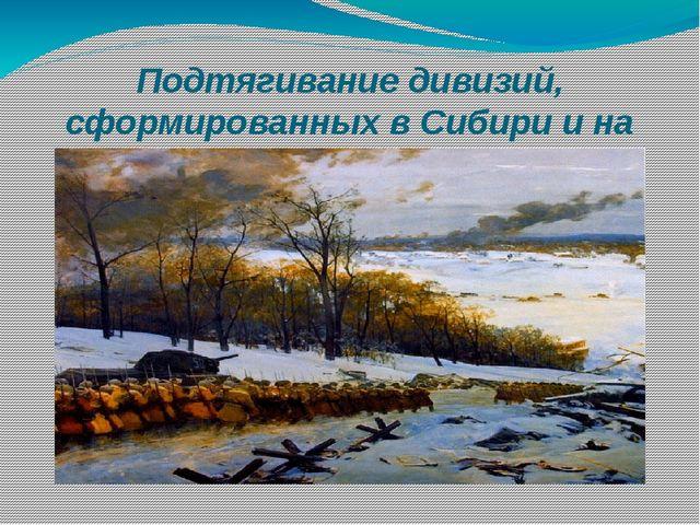Подтягивание дивизий, сформированных в Сибири и на Урале, к Западному фронту.