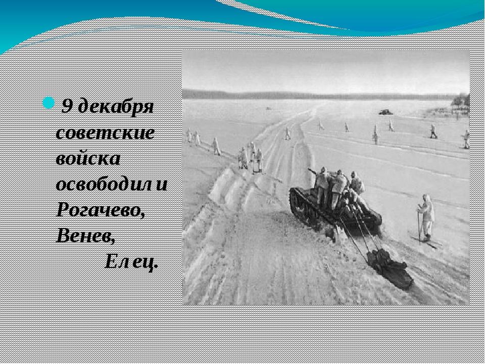 9 декабря советские войска освободили Рогачево, Венев, Елец.