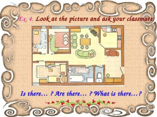 Ex. 4. Look at the picture and ask your classmate: Is there… ? Are there… ? W