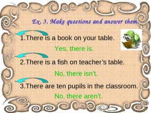 Ex. 3. Make questions and answer them. 1.There is a book on your table. 2.The