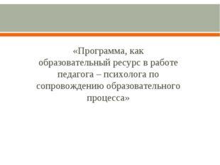 «Программа, как образовательный ресурс в работе педагога – психолога по сопр