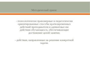Методический прием - психологически правомерные и педагогически ориентирован