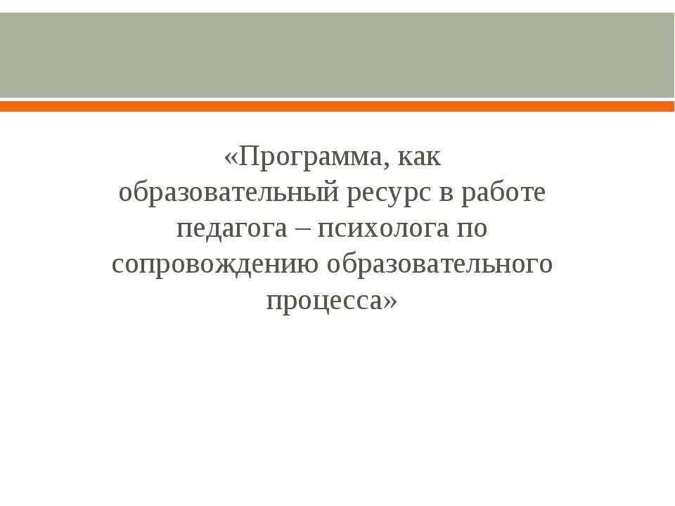 «Программа, как образовательный ресурс в работе педагога – психолога по сопр...