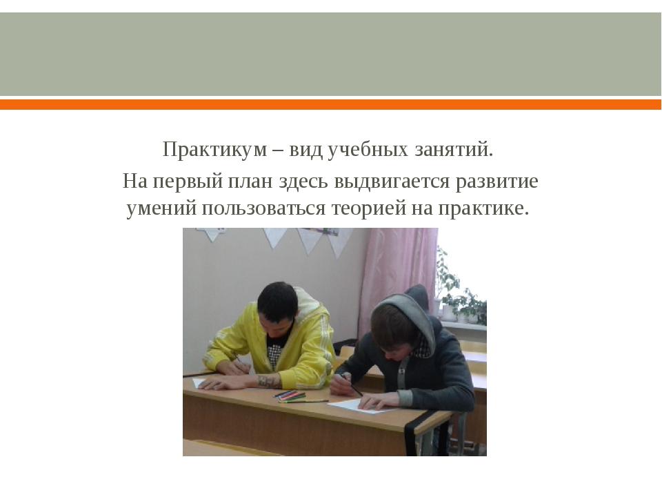 Практикум – вид учебных занятий. На первый план здесь выдвигается развитие у...