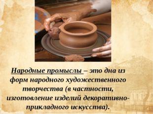 Народные промыслы – это дна из форм народного художественного творчества (в