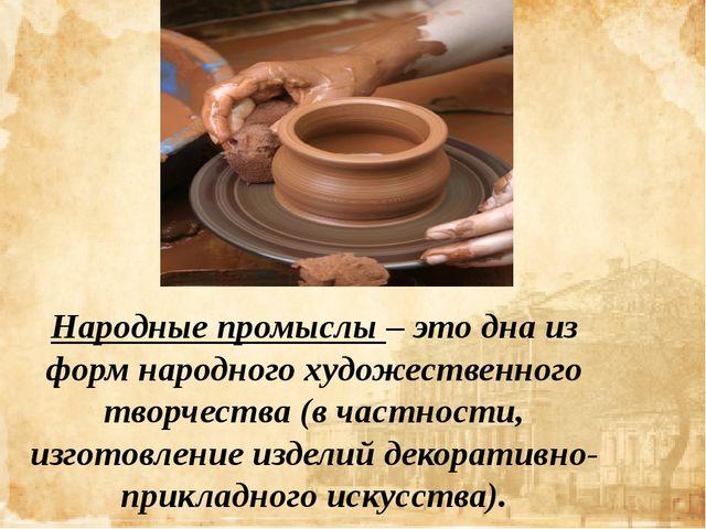 Народные промыслы – это дна из форм народного художественного творчества (в...