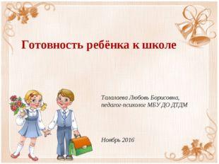 Готовность ребёнка к школе Талалаева Любовь Борисовна, педагог-психолог МБУ Д