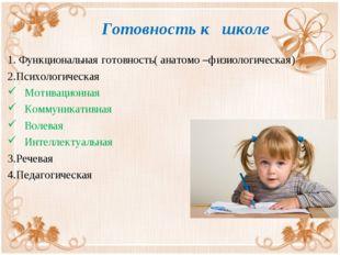 Готовность к школе 1. Функциональная готовность( анатомо –физиологическая) 2