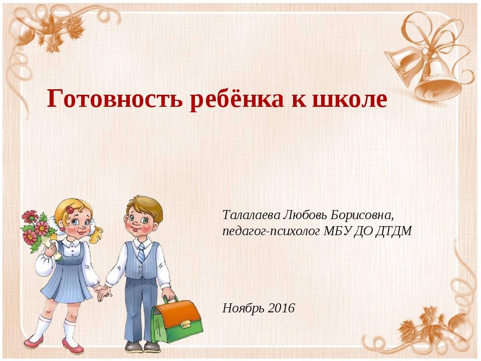 Готовность ребёнка к школе Талалаева Любовь Борисовна, педагог-психолог МБУ Д...