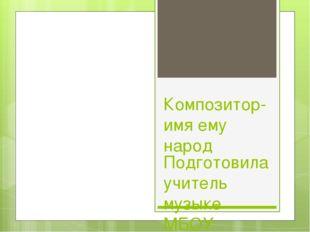 Композитор-имя ему народ Подготовила учитель музыке МБОУ Школа №72 г.о. Самар
