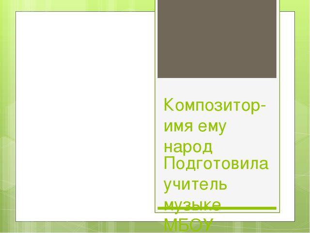 Композитор-имя ему народ Подготовила учитель музыке МБОУ Школа №72 г.о. Самар...