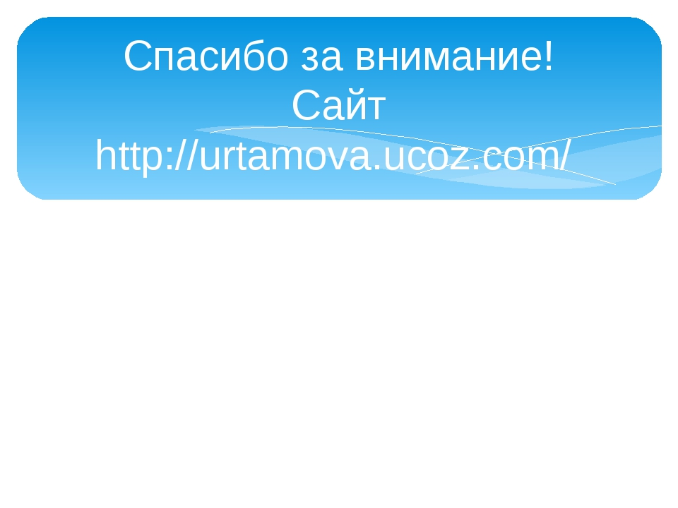 Спасибо за внимание! Сайт http://urtamova.ucoz.com/