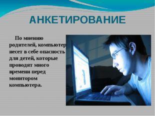 АНКЕТИРОВАНИЕ По мнению родителей, компьютер несет в себе опасность для детей