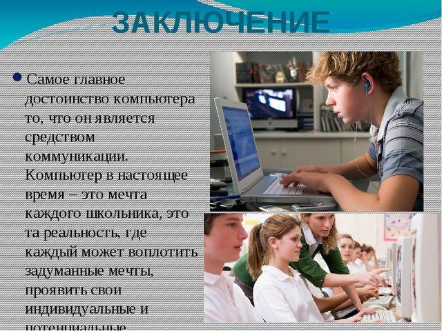 ЗАКЛЮЧЕНИЕ Самое главное достоинство компьютера то, что он является средством...