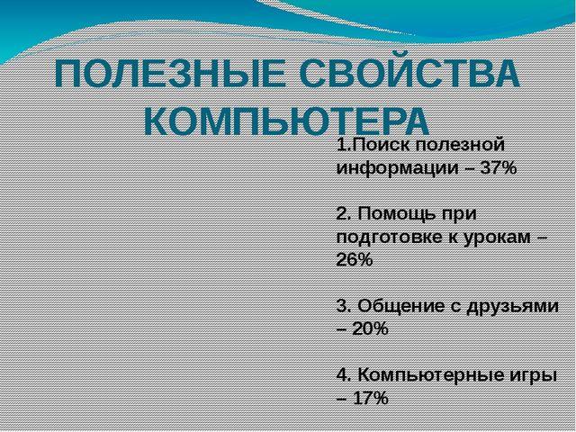 ПОЛЕЗНЫЕ СВОЙСТВА КОМПЬЮТЕРА 1.Поиск полезной информации – 37% 2. Помощь при...