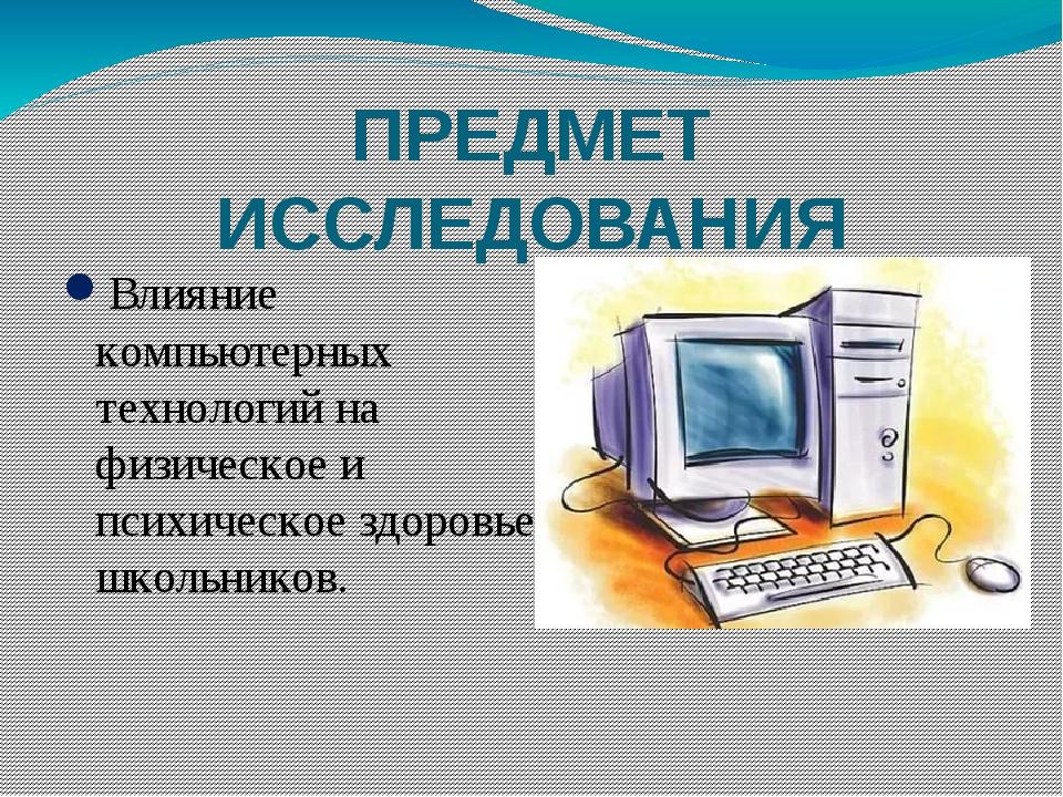 ПРЕДМЕТ ИССЛЕДОВАНИЯ Влияние компьютерных технологий на физическое и психичес...