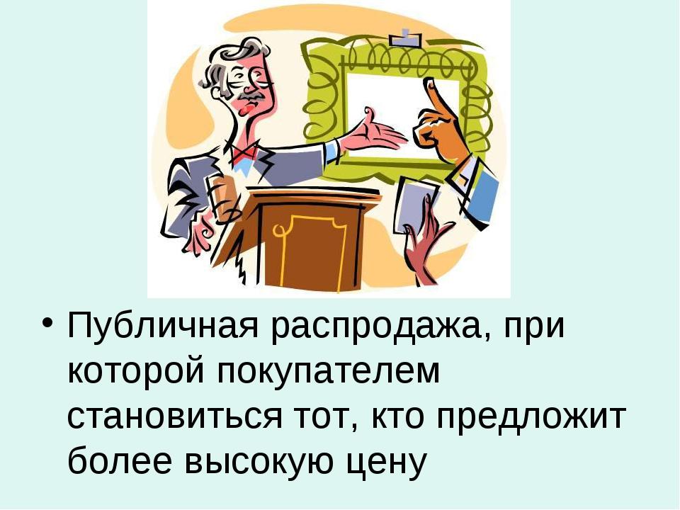 АУКЦИОН Публичная распродажа, при которой покупателем становиться тот, кто пр...