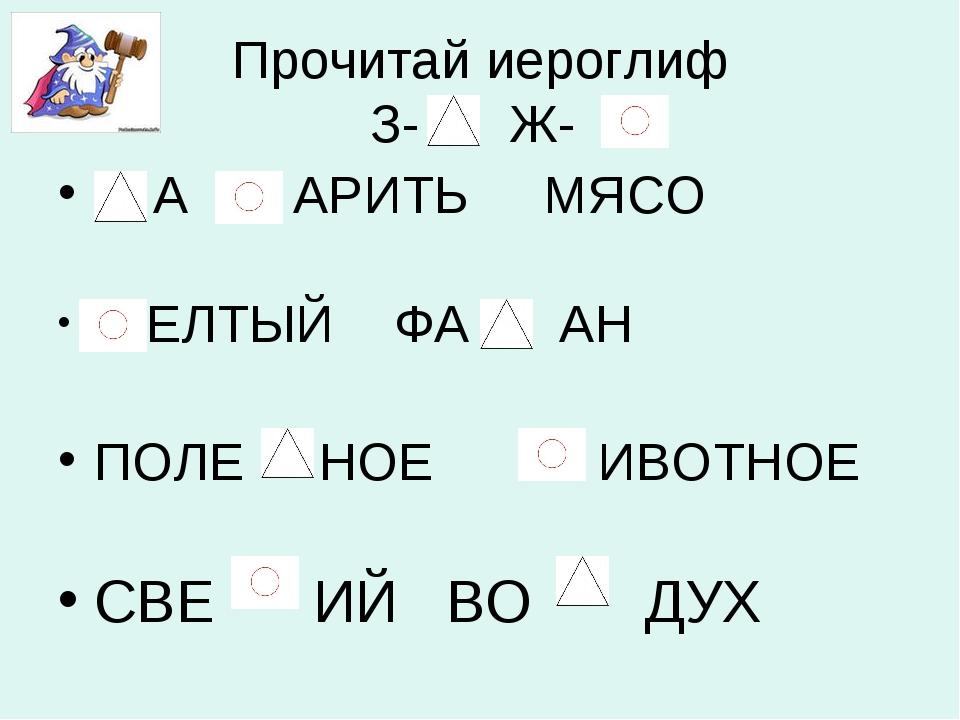Прочитай иероглиф З- Ж- А АРИТЬ МЯСО ЕЛТЫЙ ФА АН ПОЛЕ НОЕ ИВОТНОЕ СВЕ ИЙ ВО ДУХ