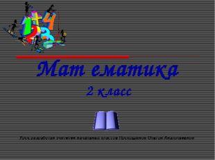 Мат ематика 2 класс Урок разработан учителем начальных классов Прокошиной Оль