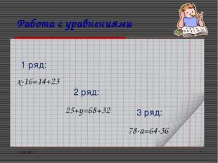 11.03.2011 * Работа с уравнениями х-16=14+23 1 ряд: 2 ряд: 3 ряд: 25+y=68+32