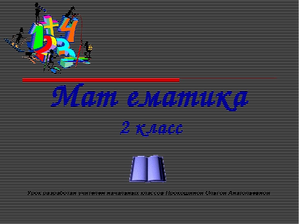 Мат ематика 2 класс Урок разработан учителем начальных классов Прокошиной Оль...
