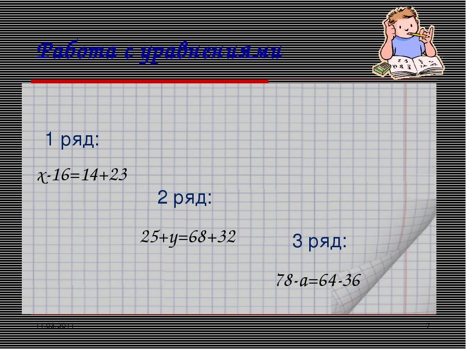 11.03.2011 * Работа с уравнениями х-16=14+23 1 ряд: 2 ряд: 3 ряд: 25+y=68+32...