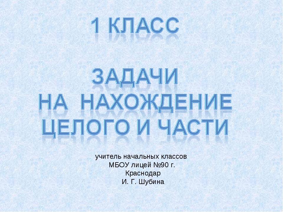 учитель начальных классов МБОУ лицей №90 г. Краснодар И. Г. Шубина