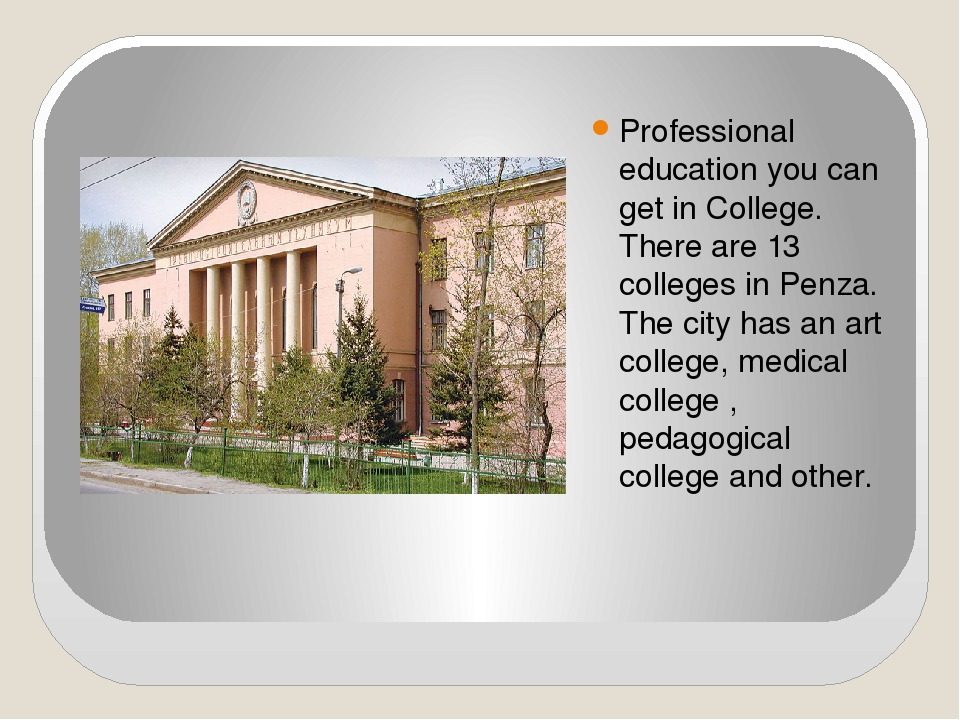 Professional education you can get in College. There are 13 colleges in Penza...