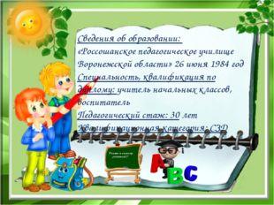 Сведения об образовании: «Россошанское педагогическое училище Воронежской обл