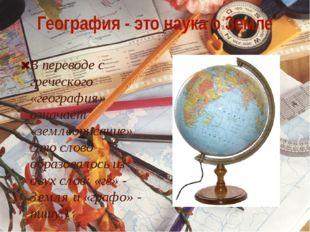 География - это наука о Земле В переводе с греческого «география» означает «з