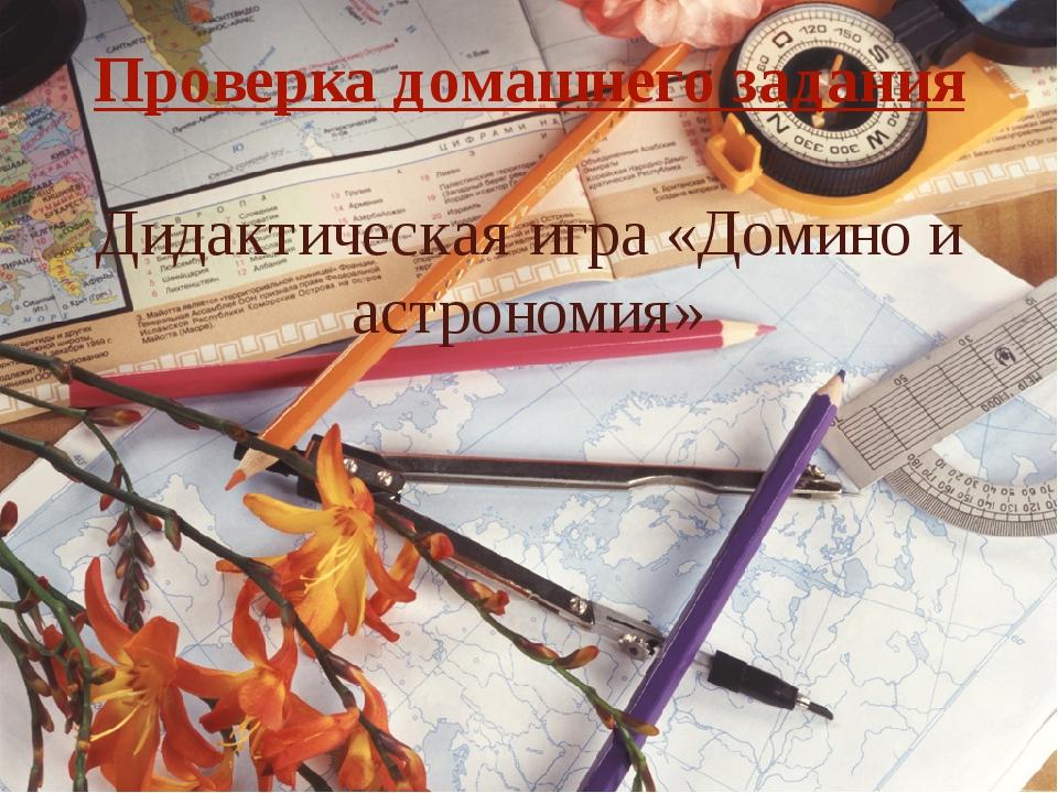 Проверка домашнего задания Дидактическая игра «Домино и астрономия»